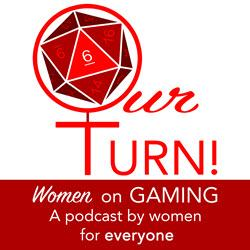 Our Turn! Women on Gaming Podcast